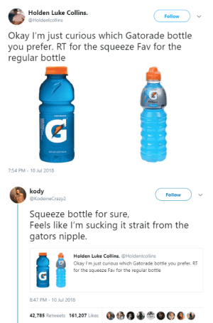 Fresh, Gatorade, and Tumblr: Holden Luke Collins.  @Holdenlcollins  Follow  Okay I'm just curious which Gatorade bottle  you prefer. RT for the squeeze Fav for the  regular bottle  7:54 PM-10 Jul 2018   kody  @KodeineCrazy2  Follow  Squeeze bottle for sure,  Feels like I'm sucking it strait from the  gators nipple.  Holden Luke Collins.@Holdenlcollins  Okay I'm just curious which Gatorade bottle you prefer. RT  for the squeeze Fav for the regular bottle  8:47 PM - 10 Jul 2018  42,785 Retweets 161,207 Likes teenagerposts: fresh from the gators nip