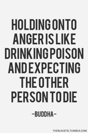 Drinking, Energy, and Love: HOLDING ONTO  ANGERIS LIKE  DRINKING POISON  ANDEXPECTING  THE OTHER  PERSONTODIE  -BUDDHA  THEBLACKTIE.TUMBLR.COM inspirationbymaria:  oh my gosh I love this so much. Being angry is a waste of time and energy. Instead, focus on what you have to be happy about 😊