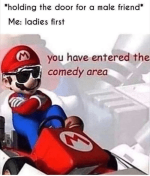 Meirl: holding the door for a male friend*  Me: ladies first  you have entered the  comedy area Meirl