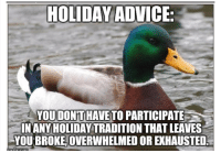 """HOLIDAY ADVICE  YOUDONT HAVE TO PARTICIPATE  INANY HOLIDAY TRADITION THAT LEAVES  YOU BROKE OVERWHELMED OR EXHAUSTED <p><a href=""""http://advice-animal.tumblr.com/post/167637670330/some-advice-for-the-upcoming-holiday-season"""" class=""""tumblr_blog"""">advice-animal</a>:</p>  <blockquote><p>Some advice for the upcoming holiday season.</p></blockquote>"""