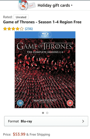 Just in time for Christmas Amazon has the complete set!: Holiday gift cards »  Rated: Unrated  Game of Thrones - Season 1-4 Region Free  ☆***☆ (236)  Bluray Disc  GAMEOF THRONES  THE COMPLETE SEASONS 1-4  MAGNIFICENT  18  18  WALL stRiT OURNA  Format Blu-ray  Price: $53.99 & Free Shipping Just in time for Christmas Amazon has the complete set!