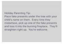 Using this next year - (Via Molly Gunn): Holiday Parenting Tip:  Place fake presents under the tree with your  child's name on them. Every time they  misbehave, pick up one of the fake presents  and toss it into the burning fireplace. They'll  straighten right up. You're welcome. Using this next year - (Via Molly Gunn)