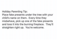 Haha! Good one: Holiday Parenting Tip:  Place fake presents under the tree with your  child's name on them. Every time they  misbehave, pick up one of the fake presents  and toss it into the burning fireplace. They'll  straighten right up. You're welcome. Haha! Good one