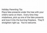 toss it: Holiday Parenting Tip:  Place fake presents under the tree with your  child's name on them. Every time they  misbehave, pick up one of the fake presents  and toss it into the burning fireplace. They'll  straighten right up. You're welcome.