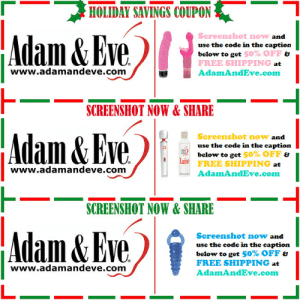 Get 50% OFF almost any adult item & FREE US/CAN Shipping by using offer code POSITIVE at AdamAndEve.com.  18+ Only.  : HOLIDAY SAVINGS COUPON  Screenshot now and  Adam & Eve.  use the code in the caption  below to get 50% OFF &  FREE SHIPPING at  www.adamandeve.com  AdamAndEve.com  SCREENSHOT NOW & SHARE  Adam & Eve.  Screenshot now and  use the code in the caption  below to get 50% OFF &  Lube  FREE SHIPPING at  www.adamandeve.com  AdamAndEve.com  SCREENSHOT NOW & SHARE  Adam & Eve.  Screenshot now and  use the code in the caption  below to get 50% OFF &  FREE SHIPPING at  www.adamandeve.com  AdamAndEve.com   Get 50% OFF almost any adult item & FREE US/CAN Shipping by using offer code POSITIVE at AdamAndEve.com.  18+ Only.