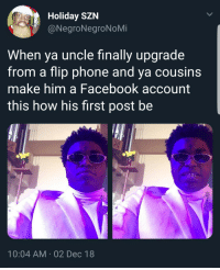 Blessed, Facebook, and Phone: Holiday SZN  @NegroNegroNoMi  When ya uncle finally upgrade  from a flip phone and ya cousins  make him a Facebook account  this how his first post be  10:04 AM 02 Dec 18 Good morning everybody, have a BLESSED day.