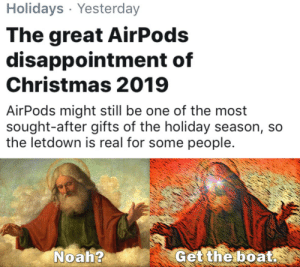 People are trash.: Holidays · Yesterday  The great AirPods  disappointment of  Christmas 2019  AirPods might still be one of the most  sought-after gifts of the holiday season, so  the letdown is real for some people.  Noah?  Get the boat. People are trash.