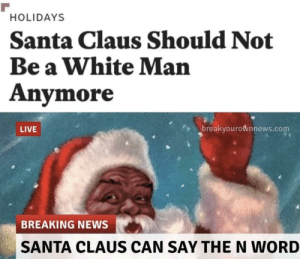 News, Santa Claus, and Tumblr: HOLIDAYS  Santa Claus Should Not  Be a White Man  Anymore  breakyourownnews.com  LIVE  BREAKING NEWS  SANTA CLAUS CAN SAY THE N WORD domina-honoribila: militant-holy-knight:   domina-honoribila: Cool, St. Nicholas was probably olive skinned. He was actually a T*rk.   I was intentionally avoiding that word, actually. Not really. When he lived in Myra it was still a Grecian town. Way before the Turkish take over and population exchange.