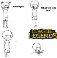 League of Legends, Memes, and 🤖: Holidays!!!  What will i do  now?  LEAGUE  of  LEGENDS What's your plans for holidays?