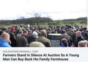 philosophy-and-coffee: positive-memes: Caring community   This is the kind of shit people did back in the Depression. When mortgage holds would try to sell a farm, everyone in the community showed up and strong armed any serious bidders away. They had the 'penny auction' tactic, where farmers would bid absurdly small amounts on farm equipment and land (while glaring intensely) until the auctioneer realized they needed to take what they were getting, or get their legs broken. This kind of stuff saved so many farms, they'd buy off 500+ dollar mortgages (which were huge amounts back then) for less than 100 dollars and give it back to the farm owners.     The lesson to take away is that only direct action and community organizing can help in such dire times.  : HOLIDAYSINCORNWALL.COM  Farmers Stand In Silence At Auction So A Young  Man Can Buy Back His Family Farmhouse philosophy-and-coffee: positive-memes: Caring community   This is the kind of shit people did back in the Depression. When mortgage holds would try to sell a farm, everyone in the community showed up and strong armed any serious bidders away. They had the 'penny auction' tactic, where farmers would bid absurdly small amounts on farm equipment and land (while glaring intensely) until the auctioneer realized they needed to take what they were getting, or get their legs broken. This kind of stuff saved so many farms, they'd buy off 500+ dollar mortgages (which were huge amounts back then) for less than 100 dollars and give it back to the farm owners.     The lesson to take away is that only direct action and community organizing can help in such dire times.