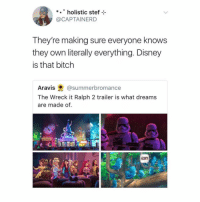 Bitch, Disney, and Memes: *holistic stef  @CAPTAINERD  They're making sure everyone knows  they own literally everything. Disney  is that bitch  Aravis@summerbromance  The Wreck it Ralph 2 trailer is what dreams  are made of. yep