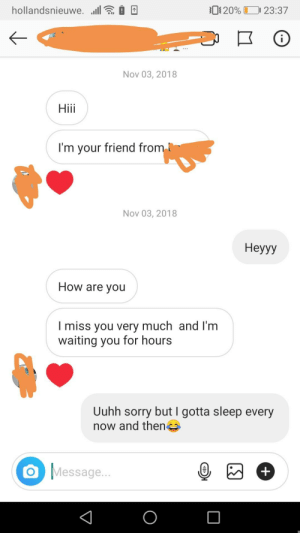 A person who's name I don't even know contacted me on insta.. I was really creeped out. (Not facebook but social media nontheless, hope thats okay): hollandsnieuwe. llE i O  01 20%  23:37  Nov 03, 2018  Hiii  I'm your friend from !  Nov 03, 2018  Неуу  How are you  I miss you very much and I'm  waiting you for hours  Uuhh sorry but I gotta sleep every  now and then  Message... A person who's name I don't even know contacted me on insta.. I was really creeped out. (Not facebook but social media nontheless, hope thats okay)