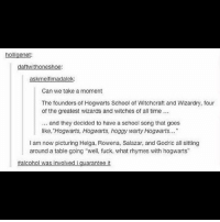 """Legends. hogwarts: holligenet  daftwithoneshoe:  askmeifimadalek:  Can we take a moment  The founders of Hogwarts School of Witchcraft and Wizardry, four  of the greatest wizards and witches of all time..  and they decided to have a school song that goes  like, Hogwarts, Hogwarts, hoggy warty Hogwarts...""""  I am now picturing Helga, Rowena, Salazar, and Godric all sitting  around a table going """"well, fuck, what rhymes with hogwarts""""  #alcohol was involved i guarantee it Legends. hogwarts"""