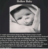 America, Fbi, and Memes: Hollow Baby  A couple arrived back home to the US from a trip to South  America. When they got off the plane, the wife insisted her husband  drag the luggage because she was holding the baby. As they were  exiting the airport, they were greeted by the FBI. They handcuffed  the husband, took the baby from the wife, and cuffed her also.  When unwrapping the baby from it's blanket, they saw it was dead.  It had been hollowed so that the couple could easily smuggle  cocaine inside it $2 ig story promotion for today only dm me