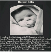 America, Crazy, and Fbi: Hollow Baby  A couple arrived back home to the US from a trip to South  America. When they got off the plane, the wife insisted her husband  drag the luggage because she was holding the baby. As they were  exiting the airport, they were greeted by the FBI. They handcuffed  the husband, took the baby from the wife, and cuffed her also.  When unwrapping the baby from it's blanket, they saw it was dead.  It had been hollowed so that the couple could easily smuggle  cocaine inside it. Damn that's crazy ~Matt