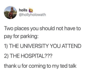 Ted, Hospital, and MeIRL: holls  @hollyholowath  Two places you should not have to  pay for parking:  1) THE UNIVERSITY YOU ATTEND  2) THE HOSPITAL???  thank u for coming to my ted talk meirl