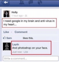Virus, Sam, and Face: Holly  1 hour ago  I need google in my brain and anti-virus in  my heart...  Like  Comment  Sam  likes this.  Layth  KEEP  And photoshop on your face.  LOVE  Just now Like  Write a comment... 😂😝😂