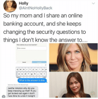 Memes, Pictures, and Time: Holly  @AintNoHollyBack  So my mom and I share an online  banking account, and she keeps  changing the security questions to  things I don't know the answer to..  What celebrity do you most resemble?  Enter answer  Cancel  q w e rty uo p  a s d f g hk I  What is the answer to this  Momma Bearer Of Womb fruit  Jenifer Aniston why do you  keep messing up that? If you  get locked out again I don't  M  have time to undo it tonight All I see is two pictures of Jennifer Anniston I'm not sure what you are talking about.