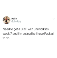 Work, Fuck, and Acting: Holly  @_holllyg  Need to get a GRIP with uni work it's  week 7 and I'm acting like I have Fuck all  to do