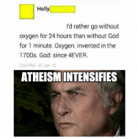 Um. You can't live without oxygen. (A): Holly  I'd rather go without  oxygen for 24 hours than without God  for 1 minute. Oxygen: invented in the  1700s. God: since 4EVER.  2:24 PM 01 Jun 13  ATHEISMINTENSIFIES Um. You can't live without oxygen. (A)
