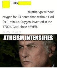 "Dank, God, and Meme: Holly  I'd rather go without  oxygen for 24 hours than without God  for 1 minute. Oxygen: invented in the  1700s. God: since 4EVER  24 PM 01 Jur 13  ATHEISMINTENSIFIES <p>God dammit Holly via /r/dank_meme <a href=""http://ift.tt/2uJwGlN"">http://ift.tt/2uJwGlN</a></p>"