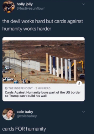 Cards Against Humanity, Dank, and Memes: holly jolly  @festivesunflowr  the devil works hard but cards against  humanity works harder  THE INDEPENDENT 2 MIN READ  Cards Against Humanity buys part of the US border  so Trump can't build his wall  cole baby  @colebabey  cards FOR humanity Take a non-specific-colour-card, please by AntiMatterLite MORE MEMES