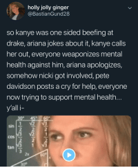 This is to much the simulation is glitching tf out: holly jolly ginger  @BastianGund28  so kanye was one sided beefing at  drake, ariana jokes about it, kanye calls  her out, everyone weaponizes mental  health against him, ariana apologizes,  somehow nicki got involved, pete  davidson posts a cry for help, everyone  now trying to support mental health  y'all i-  30 45 60  sin  COS  tan  2x  30° This is to much the simulation is glitching tf out