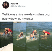 Life, Memes, and Yeah: Holly M  @Holly_Monson  Well it was a nice lake day until my dog  nearly drowned my sister Yeah i guess Air Bud just values his life over yours 😂 • Follow @savagememesss for more posts daily
