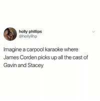 God, Memes, and James Corden: holly phillips  @hollylihp  Imagine a carpool karaoke where  James Corden picks up all the cast of  Gavin and Stacey @god is the only account you should ever follow 😂