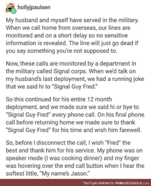 "Wholesome Eavesdropper via /r/wholesomememes https://ift.tt/2ZmJSQ4: hollyjpaulsen  My husband and myself have served in the military.  When we call home from overseas, our lines are  monitored and on a short delay so no sensitive  information is revealed. The line will just go dead if  you say something you're not supposed to.  Now, these calls are monitored by a department in  the military called Signal corps. When we'd talk on  my husband's last deployment, we had a running joke  that we said hi to ""Signal Guy Fred.""  So this continued for his entire 12 month  deployment, and we made sure we said hi or bye to  ""Signal Guy Fred"" every phone call. On his final phone  call before returning home we made sure to thank  ""Signal Guy Fred"" for his time and wish him farewell  So, before I disconnect the call, I wish ""Fred"" the  best and thank him for his service. My phone was on  speaker mode (I was cooking dinner) and my finger  was hovering over the end call button when I hear the  softest little, ""My name's Jason.""  You'll get addicted to FUNSubstance.com Wholesome Eavesdropper via /r/wholesomememes https://ift.tt/2ZmJSQ4"