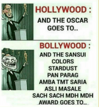 True story 😂: HOLLYWOOD  AND THE OSCAR  GOES TO  BOLLYWOOD  AND THE SANSUI  COLORS  STARDUST  PAN PARAG  AMBA TMNT SARIA  ASLI MASALE  SACH SACH MDH MDH  AWARD GOES TO.. True story 😂
