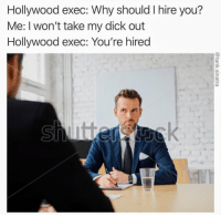 Dick, How To, and How: Hollywood exec: Why should I hire you?  Me: I won't take my dick out  Hollywood exec: You're hired <p>How to get a job in Hollywood nowadays.</p>