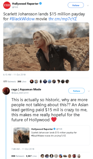 gahdamnpunk:  LMFAOOOOOO: Hollywood Reporter  @THR  THR  Follow  Scarlett Johansson lands $15 million payday  for #Blackw.dow movie thr.cm/mp70YZ  6:15 AM-11 Oct 2018  177 Retweets 398 Likes   raga | Aquaman Mode  @aqua_womannn  Follow  This is actually so historic, why are more  people not talking about this?? An Asiarn  lead getting paid $15 mil is crazy to me,  this makes me really hopeful for the  future of Hollywood  Hollywood Reporter @THR  Scarlett Johansson lands $15 million payday for  #BlackWidow movie thr.cm/mp7CYZ  7:48 AM -11 Oct 2018  898 Retweets 3,367 Likes gahdamnpunk:  LMFAOOOOOO