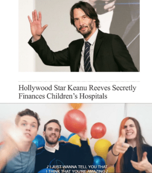 Good actor too: Hollywood Star Keanu Reeves Secretly  Finances Children's Hospitals  JJUST WANNA TELL YOU THAT  ITHINK THAT YOU'RE AMAZING Good actor too