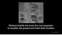 H. H. Holmes was pure evil.: Holmes builds the hotel for one purpose:  to murder his guests and hide their bodies.  did you know? H. H. Holmes was pure evil.