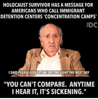 "God, Memes, and Survivor: HOLOCAUST SURVIVOR HAS A MESSAGE FOR  AMERICANS WHO CALL IMMIGRANT  DETENTION CENTERS 'CONCENTRATION CAMPS  EDC  I SAID PLEASE GOD LET ME SEE THE LIGHT THE NEXT DAY  ""YOU CAN'T COMPARE. ANYTIME  I HEAR IT, IT'S SICKENING."" Disgraceful."