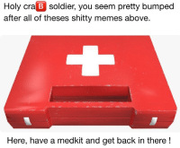 Memes, Back, and Soldier: Holy cra B soldier, you seem pretty bumped  after all of theses shitty memes above.  Here, have a medkit and get back in there! Healed up !