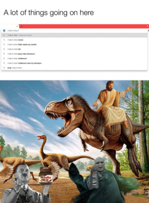 Holy dinosaur riding, Voldemort Shampooing, Hitler Nutella! What's going on here?: Holy dinosaur riding, Voldemort Shampooing, Hitler Nutella! What's going on here?