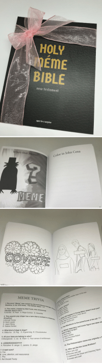 """HOLY  EME  BIBLE  new testament  open for a surprise   Who's that Meme?  Color in John Cena  MEME  46   still harO   MEME TRIVIA  1.The word """"Meme"""" was coined by the evol  Dawkins, in his 1976 book, """"The Selfish Gene"""". TE biologis  2. This meme, created by Matt F  officially dead in 2017:  s Iridocyclitis?  mat le mation of the middle layer of the eye  death of Vine  The  A.Dat Boi B. Pepe C. Rage Comics D. Hara  urie, was announced  A ev Jaiswal  3. This popular pop singer has a twin that is locked in a  #FreePoot  Lebron James?  Lebron James  Lebron James  Lebron JAmes  mbe  1.eJmes  A.Donald Trump  B. Demi Lavato  C. Jason Wong  D. Selena Gomez  11, will be taken out to a nice dinner  a The rise of communism  c. I'm gon' shoot you  t will happen if Young Metro doesn't trust you?  Wha  4. What kind of doge is doge?  A. Shiba Inu B. Pug C. A good dog D. Chuuauauaua  5. All your base are belong to who?  42. The Riboflavin is the powerhouse of the c  13. Which legendary and iconic figure was taken aw  soon in May of 2017  A. Horombot  B. Harry Styles  C. The Roomba Robot  D. Harambe  A.Bourgeoisie C. Us B. Them C. Your sense of entitlement  A. Pancakes B. Jengar C. Jenkins D. Jenga  7. U want som?  A. Fuk  B. Love, attention, and reassurance  14. The Philosoraptor meme was originally a T  C. Pho  . Not Donald Trump  15. Who are the two Jonas Brothers?  A.Nick and Joe  B.Nicolas and Jeff  C.Katherine the Great and Channing Tatum  D.Drake and Josh RT @ogkatedawg: he remembered my birthday this year! 😍 https://t.co/5mLaYEJsb6"""