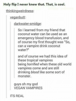 """Drinking, God, and Monster: Holy flip I never knew that. That, is cool.  thinkingweirdness:  veganbutt:  darkwater-smidge:  So I learned from my friend that  coconut water can be used as an  emergency blood transfusion, and  of course my first thought was """"So,  can a vampire drink coconut  water?""""  and of course we had this idea of  these tropical vampires  being horrified when these old world  vampires come and are still  drinking blood like some sort of  monster.  guys oh my god  VEGAN VAMPIRES  ITS REAL Tropical Vampires"""