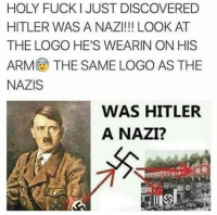 Holy Fuck: HOLY FUCK I JUST DISCOVERED  HITLER WAS A NAZI!!! LOOK AT  THE LOGO HE'S WEARIN ON HIS  ARM THE SAME LOGO AS THE  NAZIS  WAS HITLER  A NAZI?