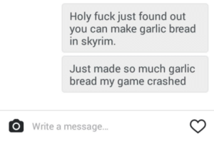 meirl: Holy fuck just found out  you can make garlic bread  in skyrim  Just made so much garlic  bread my game crashed  OWrite a message.. meirl