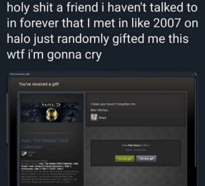 Happy Gamer Noises: holy shit a friend i haven't talked to  in forever that I met in like 2007 on  halo just randomly gifted me this  wtf i'm gonna cry  You've received a gift!  I hope you haven't forgotten me  HALD  Best Wishes,  EBlack  Halo: The Master Chief  From Ped on De 3  Collection  S14 USeHd  Steam  Accept git  Decine pt  CUMI7 Halo The Manter Chief Cofection Halo  Reach Halo Contut Evled miary Hale 2  Aenenary an le 00AT Hats  CIOUC MEOHLRn  UNTONI D ciar pin me  FNurt ipnpdu MKNA  NOred eert rtow  tN and andrg mith Hat Happy Gamer Noises