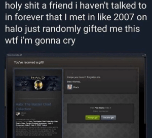 Me_irl: holy shit a friend i haven't talked to  in forever that I met in like 2007 on  halo just randomly gifted me this  wtf i'm gonna cry  You've received a gift!  I hope you haven't forgotten me  HALD  Best Wishes,  EBlack  Halo: The Master Chief  Fam Ped on Dak 3  Sla Us dertwd  Collection  Steam  Accept git  Decine pt  CIOUC MEOHER  Reach Halo Conbut Evaled Aemivnay Hale 2  Aenerury ae3 Hle 00AT Habs  CUMI7 Halo The Manter Chief Cofection Halo  UNaON t R Kiar giR ne  ndencubeet tohsm  NOred evert prrow  FNurt pupdu MKNA  tN and indrg mith Hat Me_irl
