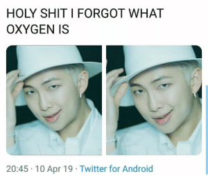 Android, Shit, and Twitter: HOLY SHIT I FORGOT WHAT  OXYGEN IS  20:45 10 Apr 19 Twitter for Android #RM 🐾
