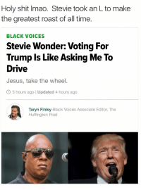 <p>Master Blaster (via /r/BlackPeopleTwitter)</p>: Holy shit Imao. Stevie took an L to make  the greatest roast of all time.  BLACK VOICES  Stevie Wonder: Voting For  Trump Is Like Asking Me To  Drive  Jesus, take the wheel.  O 5 hours ago | Updated 4 hours ago  Taryn Finley Black Voices Associate Editor, The  Huffington Post <p>Master Blaster (via /r/BlackPeopleTwitter)</p>
