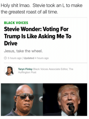 Master Blaster: Holy shit Imao. Stevie took an L to make  the greatest roast of all time.  BLACK VOICES  Stevie Wonder: Voting For  Trump Is Like Asking Me To  Drive  Jesus, take the wheel.  O 5 hours ago | Updated 4 hours ago  Taryn Finley Black Voices Associate Editor, The  Huffington Post Master Blaster