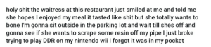 Desperate, Huh, and Nintendo: holy shit the waitress at this restaurant just smiled at me and told me  she hopes I enjoyed my meal it tasted like shit but she totally wants to  bone I'm gonna sit outside in the parking lot and wait till shes off and  gonna see if she wants to scrape some resin off my pipe I just broke  trying to play DDR on my nintendo wii I forgot it was in my pocket Wow she is really desperate huh
