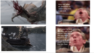 Logic, Shit, and Cool: Holy shit what  an awesome &  violent shot this  is so cool  Wait how the fuck  did they not scout  ahead, they have  the only flight  recon in this  universe &varys  JUST mentioned  the iron fleet  HEO When you just forgot about logic