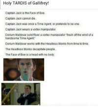 Memes, Boeing, and Tardis: Holy TARDIS of Gallifrey!  Captain Jack is the Face ofBoe.  Captain Jack cannot die.  Captain Jack was once a Time Agent, or pretends to be one.  Captain Jack wears a vortex manipulator.  Dorium Maldovar sold River a vortex manipulator fresh off the wrist of a  handsome Time Agent  Dorium Maldovar works with the Headless Monks from time to time.  The Headless Monks decapitate people.  The Face of Boe is a head with no body.